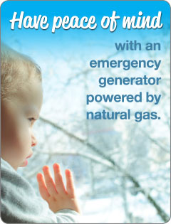 Have peace of mind with an emergency generator powered by natural gas.